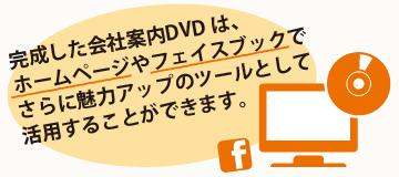 完成した会社案内DVDは、ホームページやフェイスブックでさらに魅力アップのツールとして活用することができます。