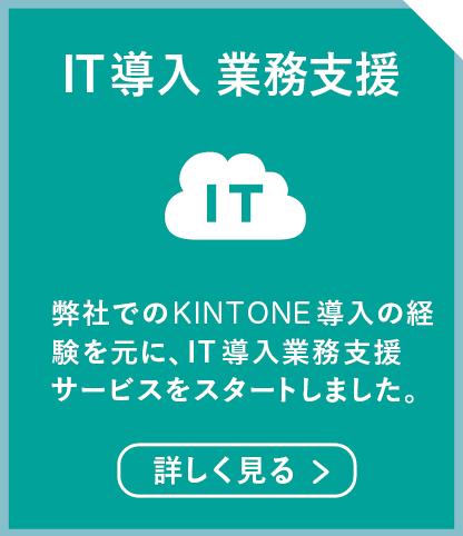 IT導入 業務支援 弊社は2012年にkintoneを導入。様々な工夫を重ねて業務を改善。その経験を元に、IT導入業務支援サービスをスタートしました。