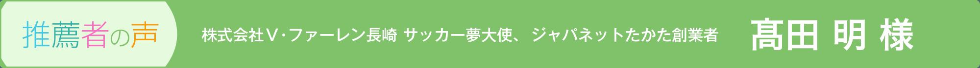 推薦者の声 株式会社V・ファーレン長崎 代表取締役社長、ジャパネットたかた創業者 高田 明 様