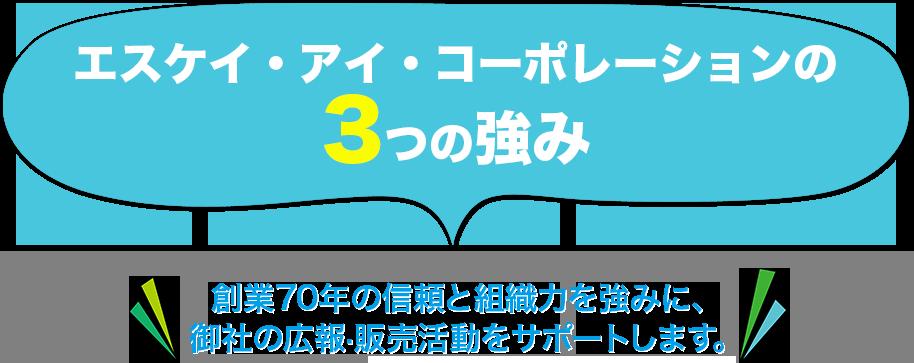 エスケイ・アイ・コーポレーションの3つの強み 創業70年の信頼と組織力を強みに、御社の広報・販売活動をサポートします。